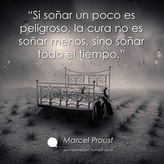 """""""Si soñar un poco es peligroso, la cura no es soñar menos, sino soñar todo el tiempo.""""  Marcel Proust"""