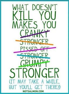 What Doesn't Kill You Will Make You Stronger...and a more compassionate being.