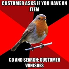 Retail robin. Gee, thanks for sending me on a goose chase just to disappear as if you weren't concerned about it whatsoever. And then demand my attention the next time you see me, helping people who actually want my help!!!