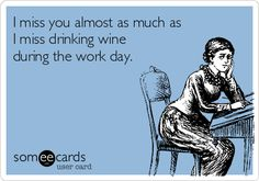 Free and Funny Missing You Ecard: I miss you almost as much as I miss drinking wine during the work day. Missing You Memes, I Miss You Meme, Wine Meme, Wine Funnies, Need Wine, Wine Down, Wine Quotes, Facebook Humor, Work Memes