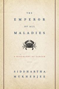 The Emperor of Maladies: A Biography of  Cancer by Sidhartha Mukherjee