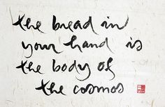 The bread in your hand is the body of the cosmos - Thich Nhat Hanh Calligraphy