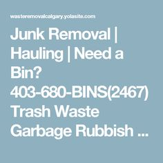 Junk Removal | Hauling | Need a Bin? 403-680-BINS(2467) Trash Waste Garbage Rubbish Removal