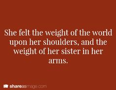 Prompt -- she felt the weight of the world upon her shoulders, and the weight of her sister in her arms