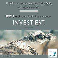 Zitat - Dieter Conrad:  Reich wird man nicht durch das Geld, das man einnimmt. Reich wird man durch das, was man INVESTIERT.