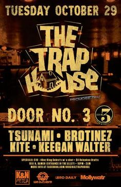 Tuesday, October 29, 2013 Doors: 10:00 pm / Show: 10:00 pm FREE Rizz, BroTinez, & Hewak put together the first TRAP based night in Chicago located at Door No.3. Every Tuesday we got BroTinez as our resident DJ, with Jon Hewak and George Rizzio behind the bar. Also bringing you a special guest Trap style DJs every week. Beer bongs, $100 bottles, shotgunning beers like a BRO, hanging from the rafters, dancing on tables, anything goes in The Trap House. Join us on Tuesdays at THE TRAP HOUSE!