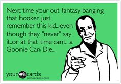 Next time your out fantasy banging that hooker just remember this kid...even though they 'never' say it..or at that time cant....a Goonie Can Die...