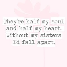 sister quotes Theyre half my soul and half my heart. Without my sisters Id fall apart. - 30 Quotes Youll Only Understand if You Have a Sister - Photos Soul Sister Quotes, Little Sister Quotes, Sister Quotes Funny, Sister Birthday Quotes, Love My Sister, Brother Quotes, Nephew Quotes, Quotes About Sisters, Aunt Quotes