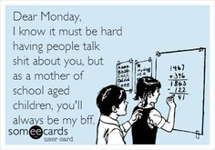 Dear Monday, I know it must be hard having people talk shit about you, but as a mother of school aged children, you'll always be my bff.