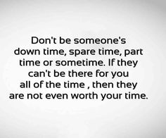 I don't expect someone to be there for me all the time, but I won't be last resort spare time either. Not worth it.