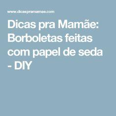 Dicas pra Mamãe: Borboletas feitas com papel de seda - DIY