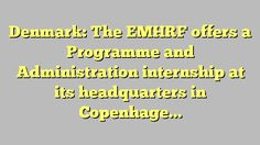 Denmark: The EMHRF offers a Programme and Administration internship at its headquarters in Copenhagen,...