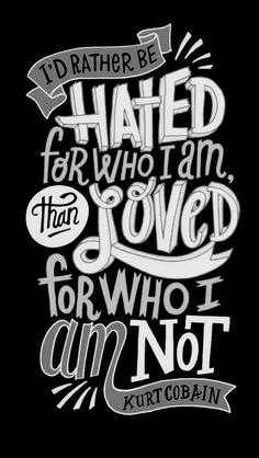 Kurt Cobain quote:I'd rather be hated for who I am than loved for who I'm not R.I.P Kurt