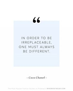 """In order to be irreplaceable one must always be different.""--Coco Chanel"