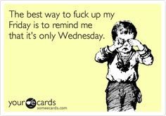 The best way to fuck up my Friday is to remind me that it's only Wednesday.