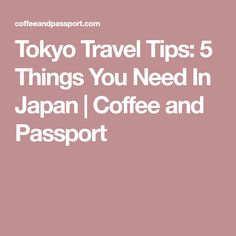 Tokyo Travel Tips: 5 Things You Need In Japan | Coffee and Passport