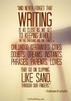 """""""And never forget that writing is as close as we get to keeping a hold on the thousand and one things — childhood, certainties, cities, doubts, dreams, instants, phrases, parents, loves — that go on slipping, like sand, through our fingers. ~Salman Rushdie"""