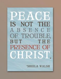 """Peace is not he absence of trouble, but the presence of Christ."" ~Sheila Walsh~"