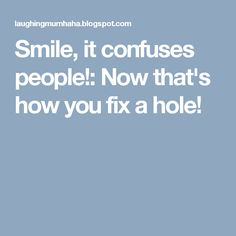 Smile, it confuses people!: Now that's how you fix a hole!