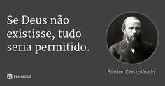 Se Deus não existisse, tudo seria permitido. — Fiódor Dostoiévski