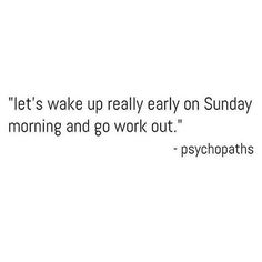 """""""let's wake up really early on Sunday morning and go work out"""" - psychopaths!"""