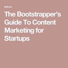 The Bootstrapper's Guide To Content Marketing for Startups