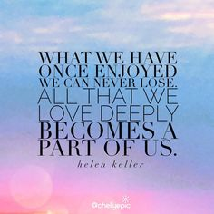 What we have once enjoyed we can never lose. All that we love deeply becomes a part of us.  ~ Helen Keller  @chellyepic