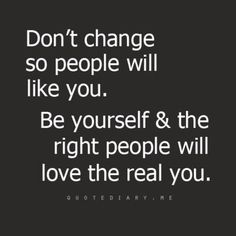 """Don't change so people will like you. Be yourself and the right people will love you."""