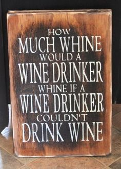 How Much Whine Would A Wine Drinker Whine if a Wine Drinker Couldn't Drink Wine? Excellent Question.....