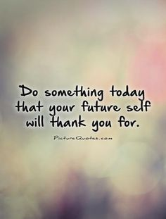 Do something today that your future self will thank you for. Picture Quotes.
