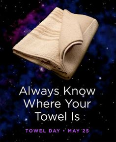 Hitchhiker's Guide to the Galaxy - Towel Day / Geek Pride Day, May 25! WHICH IS TODAY!!!