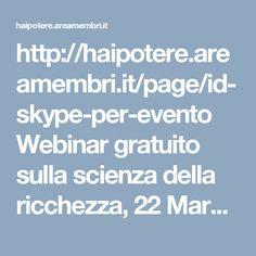 """http://haipotere.areamembri.it/page/id-skype-per-evento    Webinar gratuito sulla scienza della ricchezza, 22 Marzo, alle 19:00 A. Registrati a: http://haipotere.areamembri.it/page/id-skype-per-evento e B. aggiungi """"Hai Potere"""" ai tuoi contatti di skype  https://www.facebook.com/events/385980208446056"""