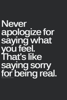 Never apologize for saying what you feel. That's like saying sorry for being real.