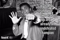 If you can sing your own praises you are already an undefeated champion.
