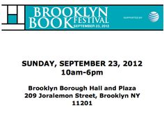 The Brooklyn Book Festival is the largest free literary event in New York City, presenting an array of national and international literary stars and emerging authors. One of America's premier book festivals, this hip, smart diverse gathering attracts thousands of book lovers of all ages to enjoy authors and the festival's lively literary marketplace.    BROOKLYN BOOK FESTIVAL BOOKEND EVENTS  SEPTEMBER 17-23, 2012