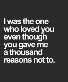 I Was the One Who Loved You Even Though You Gave Me – Love Quotes