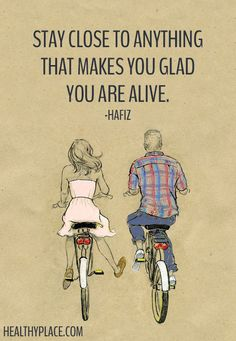 Positive Quote: Stay close to anything that makes you glad you are alive. www.HealthyPlace.com