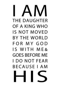 I AM THE DAUGHTER OF THE KING of kings, I AM THE DAUGHTER OF THE LORD of lords. HALLELUYAH!    —