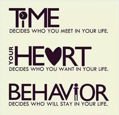 Time decides who you meet in your life. your Heart decides who you want in your Life. Behavior decides who will stay in your life. ~ God is . Just Happy Quotes, Life Quotes Love, Inspiring Quotes About Life, Love Life, Great Quotes, Quotes To Live By, Inspirational Quotes, Awesome Quotes, Motivational Quotes