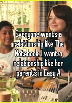 Everyone wants a relationship like The Notebook. I want a relationship like her parents in Easy A