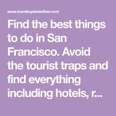 Find the best things to do in San Francisco. Avoid the tourist traps and find everything including hotels, restaurants and activities.