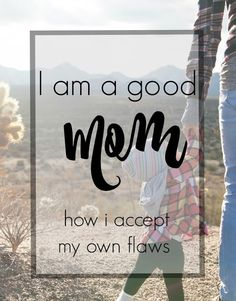 I Am a Good Mom - How I accept my own flaws