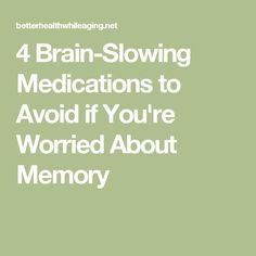 4 Brain-Slowing Medications to Avoid if You're Worried About Memory