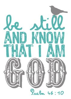 Be still, and know that I am God - Psalms ~~I Love the Bible and Jesus Christ, Christian Quotes and verses. Great Quotes, Quotes To Live By, Me Quotes, Inspirational Quotes, Famous Quotes, The Words, Cool Words, Favorite Bible Verses, Favorite Quotes