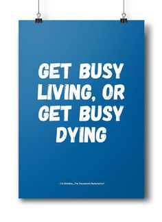 """""""Get busy living or get busy dying"""" - Tim Robbins, The Shawshank Redemption"""