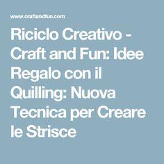 Riciclo Creativo - Craft and Fun: Idee Regalo con il Quilling: Nuova Tecnica per Creare le Strisce
