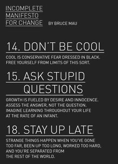 Incomplete Manifesto for Change by Bruce Mau I ask 'stupid questions' frequently. I wear black but I don't think I'm too cool. I can't stay up late. I'm too tired from doing my job. Change happens whether we want it to or not. Bruce Mau, The Words, Cool Words, Words Quotes, Me Quotes, Sayings, Qoutes, Famous Quotes, Wisdom Quotes
