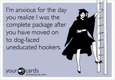 Lol!! Hope you like your dog-faced, uneducated hooker.. because, You don't get to get me back. :)