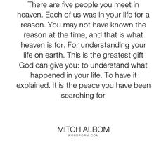 """Mitch Albom - """"There are five people you meet in heaven. Each of us was in your life for a reason...."""". life"""