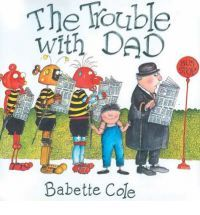 The Trouble with Dad  by Babette Cole